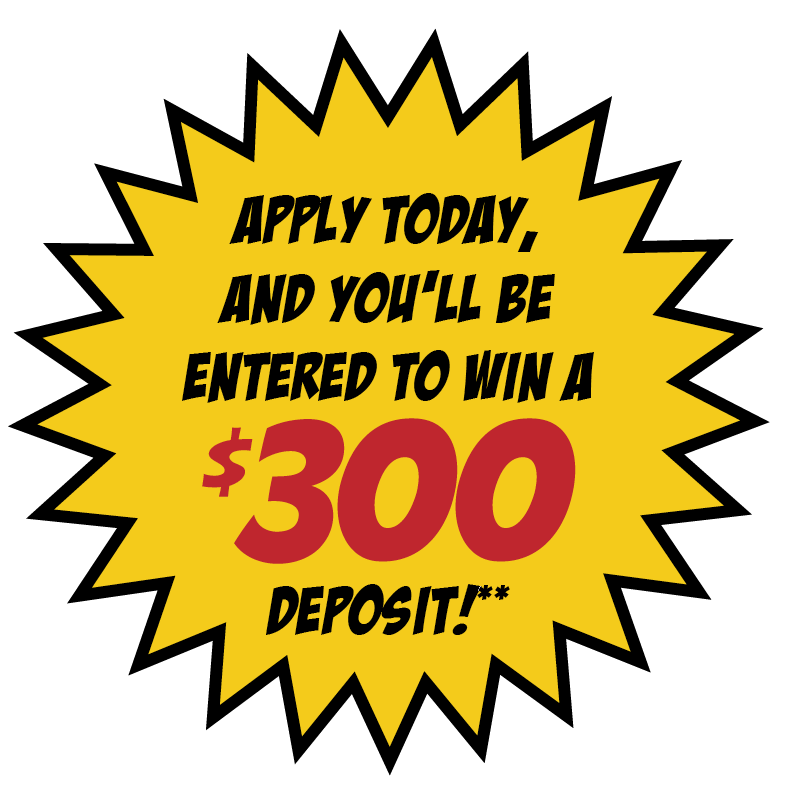 Apply today and you'll be entered to win a $300 deposit!**